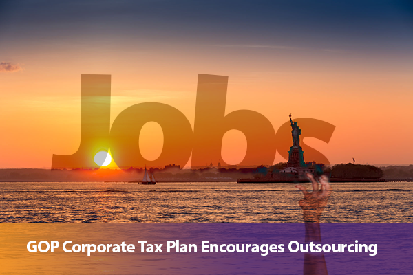 GOP Corporate Tax Plan Encourages Outsourcing of Our Jobs