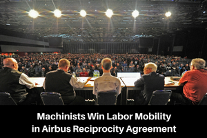 Machinists Win Labor Mobility in Airbus Reciprocity Agreement
